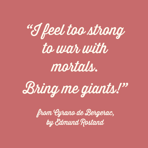 """""""I feel too strong to war with mortals. Bring me giants!"""" - from Cyrano de Bergerac by Edmund Rostand"""