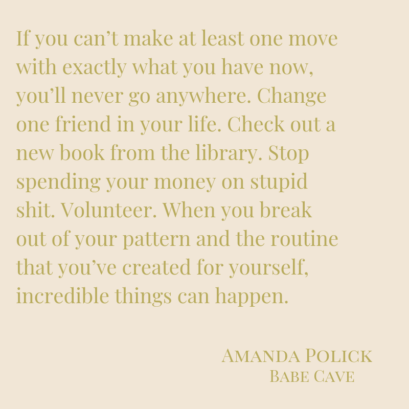 If you can't make at least one move with exactly what you have now, you'll never go anywhere. Change one friend in your life. Check out a new book from the library. Stop spending your money on stupid shit. Volunteer..png