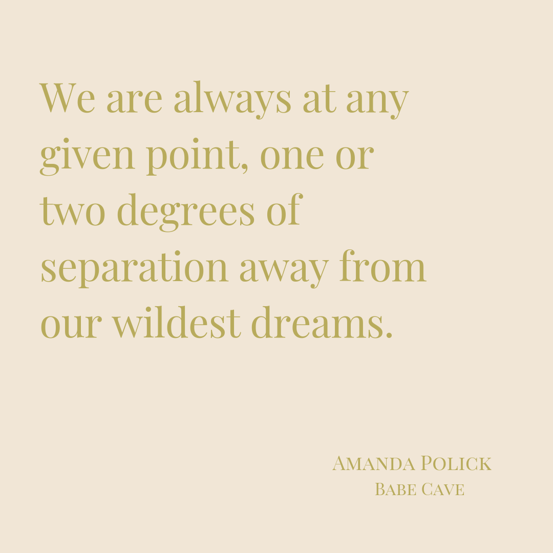 We are always at any given point, one or two degrees of separation away from our wildest dreams.-2.png