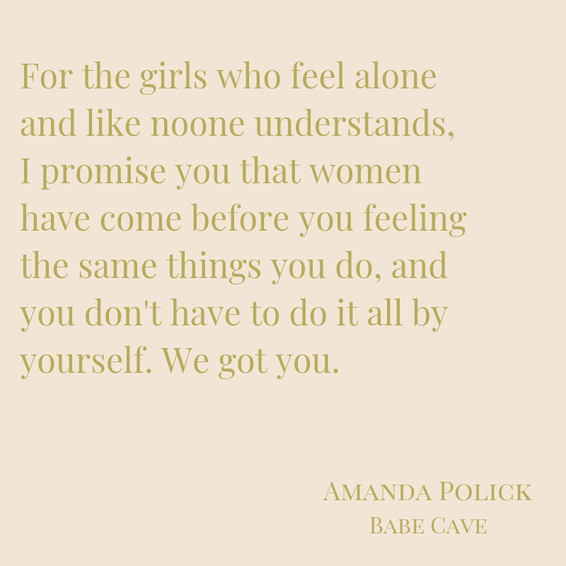 %22For the girls who feel alone and like noone understands, I promise you that women have come before you feeling the same things you do, and you don't have to do it all by yourself. We got you.%22.png