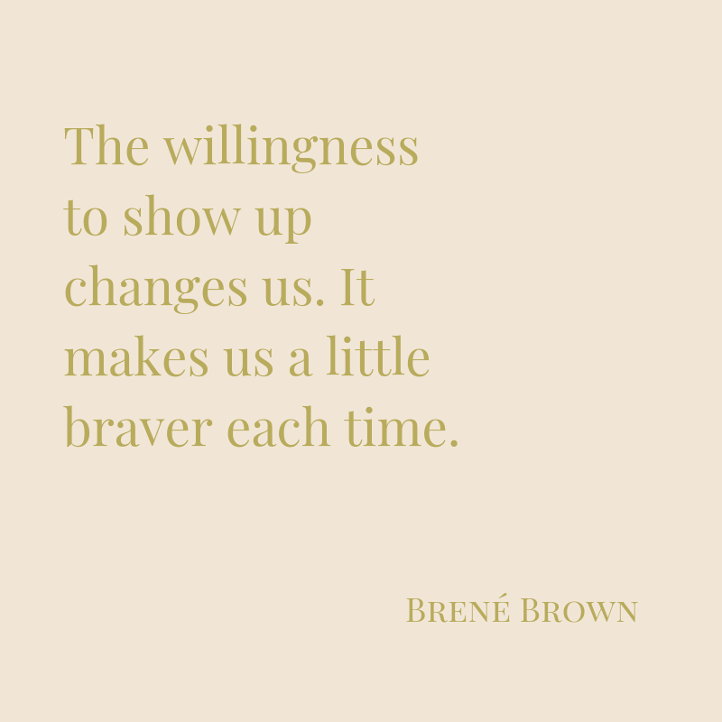 The willingness to show up changes us. It makes us a little braver each time.-3.png