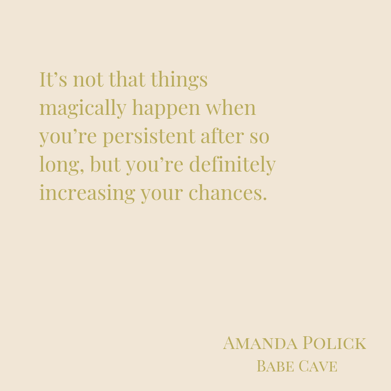 It's not that things magically happen when you're persistent after so long, but you're definitely increasing your chances.-2.png