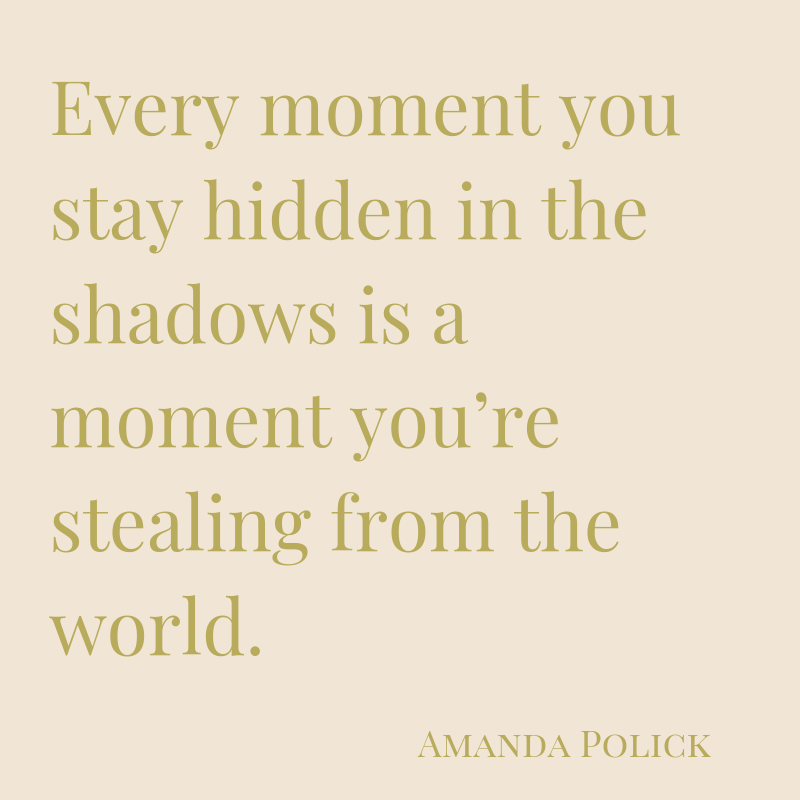 Every moment you stay hidden in the shadows is a moment you're stealing from the world..png