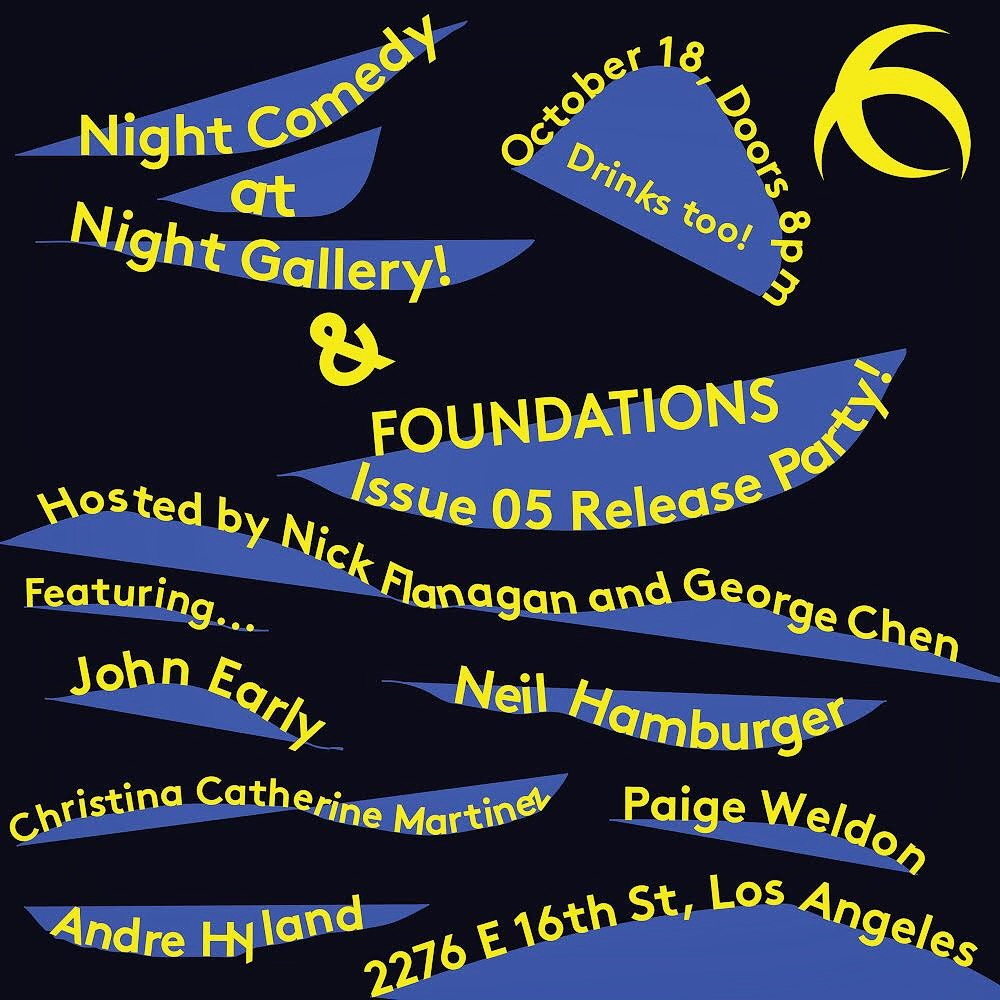 Come celebrate the release of FOUNDATIONS Issue 05 in conjuction with an amazing show hosted by Nick Flanagan and George Chen.   Night Comedy will feature: John Early, Neil Hambuger, Christina Cathernine Martinez, Andre Hyland, and Paige Weldon.   Doors 8:00PM. Show 8:30PM.  Drinks will be served.
