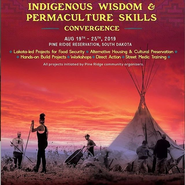 CALLING ALL BUILDERS, HEALERS, AND EARTH GUARDIANS The Indigenous Wisdom & Permaculture Skills Convergence is an ecological infrastructure build at a Lakota-led community center that serves the Pine Ridge Reservation in South Dakota, August 19th - 25th. This gathering will bring together renowned ecological teachers, tribal members, and participants from around the country to learn, create, and practice eco-design and join in a variety of skill sharing workshops.  more information on projects, tickets, and event details at https://www.iwpsconvergence.com/  2019 workshops are designed to help us SKILL UP as a movement. ~ Street Medic Training ~ Cob Oven Building ~ Lakota Way and Permaculture Design Principles ~ Decolonization Talks ~ Direct Action ~ Ecological literacy, food sovereignty, indigenous resilience, and relationship-building.  Stay tuned to IWPS Convergence facebook page for details.