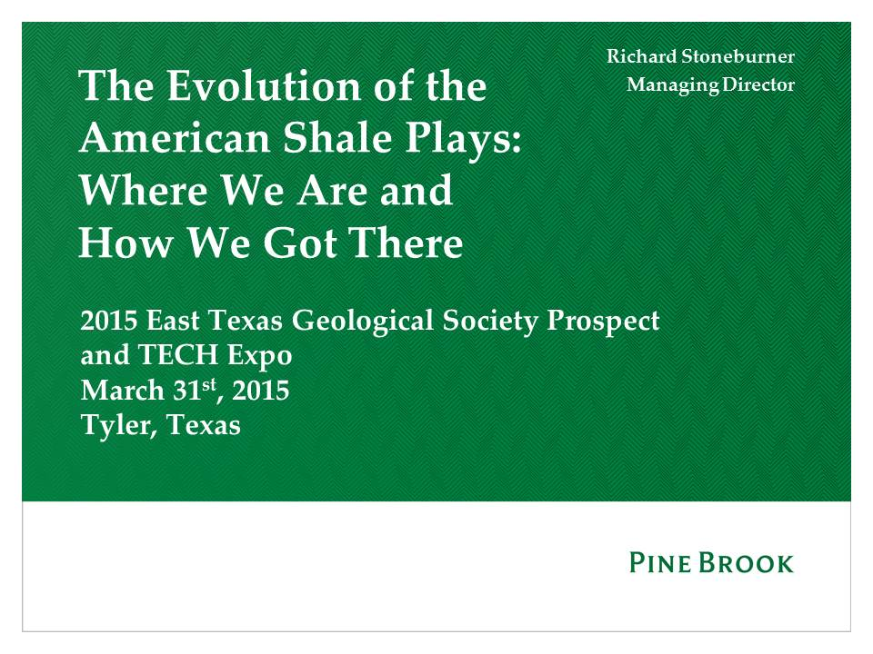 The Evolution of the American Shale Plays: Where We Are and How We Got There. Presented by Dick Stoneburner at the East Texas Geological Society Expo in March 2015.
