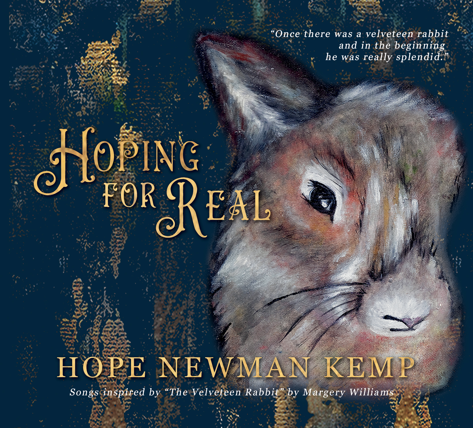 Hoping For Real; songs inspired by The Velveteen Rabbit.  A concept album showcasing thematic and song writing for the stage and is designed to attend the beloved book by Margery Williams.