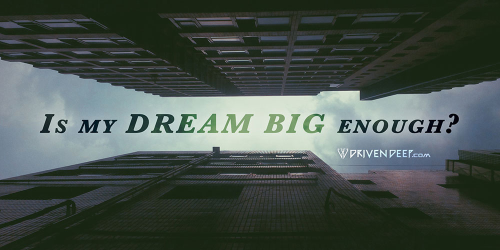 Driven Deep Article: Is my DREAM BIG enough?