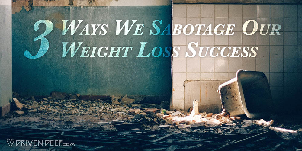 Driven Deep Article: 3 ways we sabotage our weight loss success.