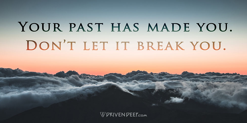 Driven Deep Article: Your past has made you. Don't let it break you.