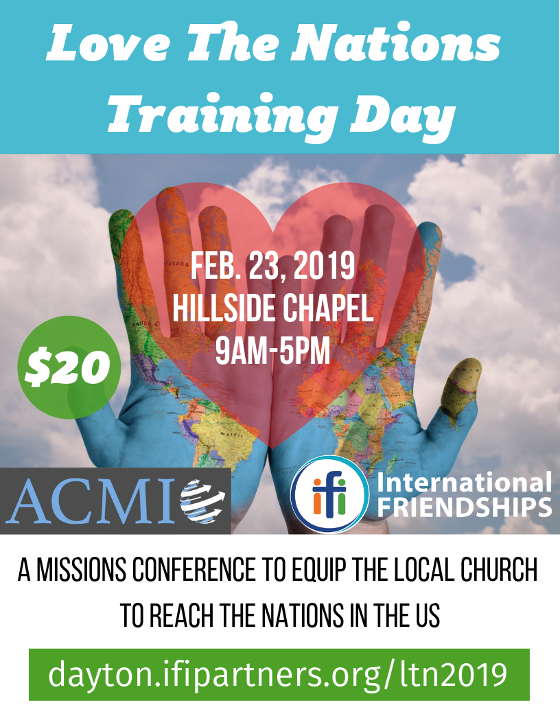 International Friendships Inc. (IFI) of Dayton, OH will be hosting its second  Love the Nations training day on Feb 23rd 2019 from 9-4pm EST.  The first LTN day was a big hit, and IFI is desiring to offer this training to a broader audience.  The vision with the training day is to equip the local Christian community in Dayton, and beyond, to love the nations in our backyard whether they're international students, immigrants, or refugees. Whether cross-cultural ministry is new to you or not, this training day has plenaries and workshops for you and features a team of exceptional Jesus-loving speakers that have years of experience in their field. There will be specific workshops on Muslim, Hindu & Chinese ministry, cross-cultural discipleship, spiritual warfare, move-in missions and more!  Registration Fee: $20 per individual; $30 per couple (includes breakfast, lunch and training materials).  To learn more and get registered for this ACMI Regional Event,  click here .