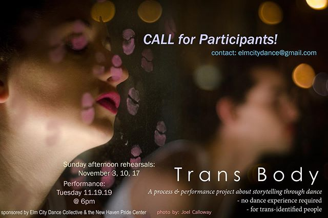 CALL FOR PARTICIPANTS:  ECDC and New Haven Pride Center are bringing back TRANS BODY: A process & performance project about storytelling through dance, in NOVEMBER 2019!! If you identify as transgender and would like to participate -- please contact ECDC at elmcitydance@gmail.com. . . Rehearsals:  Sundays Nov 3 & 10th, 12-3pm & Nov 17th 4-6pm.  Performance:  Tuesday, Nov 19 (Trans Awareness Week) @ 6pm.  Location: TBD  #contemporarydancenewhaven #newhavendance #newhavenpridecenter #ecdc #transbody #elmcitydancecollective  #joelcallawayphotography