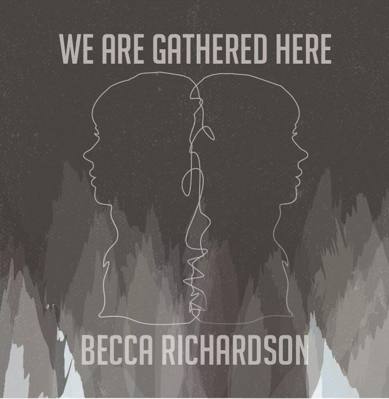 Becca Richardson - We are gathered here