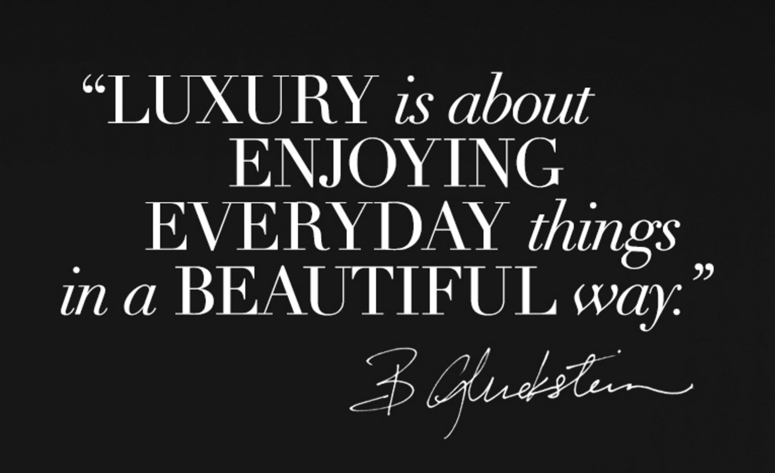 """""""Luxury is about Enjoying Everyday things in a BEAUTIFUL way."""" - Brian Gluckstein"""