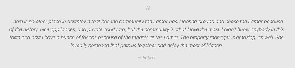 There is no other place in Macon that has the community The Lamar has. I chose The Lamar because of the history, nice appliances, and private courtyard, but the community is what I love the most.
