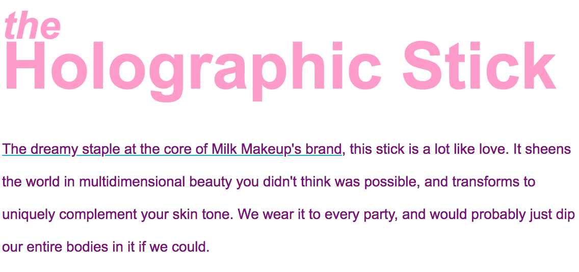 The dreamy staple at the core of Milk's brand, this stick is a lot like love. It sheens the world in multidimensional beauty you didn't think was possible, and transforms to uniquely compliment every skintone. We wear it to every party, and would probably just dip our entire bodies in it if we could.