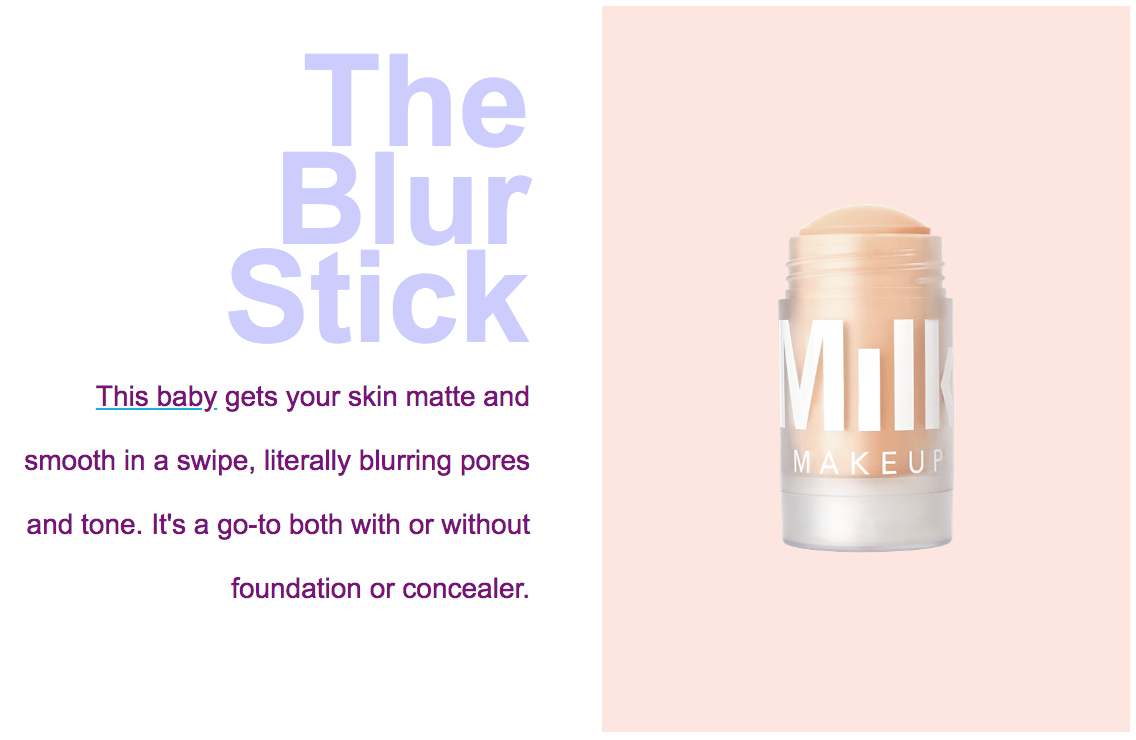 The Blur Stick | This baby gets your skin matte and smooth in a swipe, literally blurring pores and tone. It's a go-to with or without concealer.