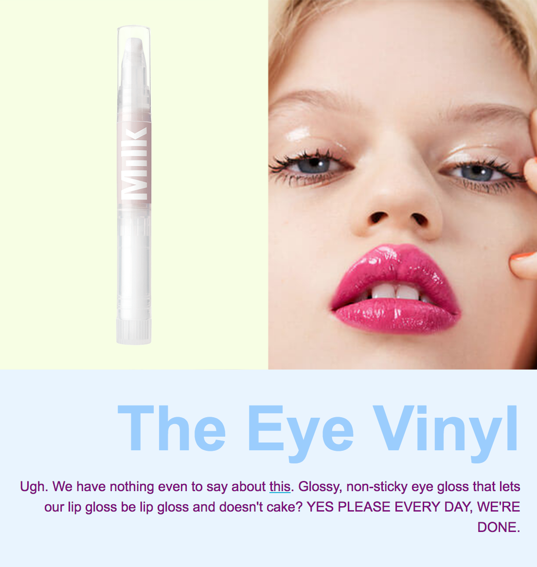The Eye Vinyl | Ugh. We have nothing even to say about this. Glossy, non sticky eye gloss that lets our lip gloss be lip gloss and doesn't cake or crease? YES PLEASE EVERY DAY. WE'RE DONE.
