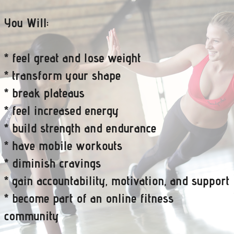 You Will_ _ feel great and lose weight_ transform your shape_ break plateaus_ feel increased energy_ build strength and endurance_ have mobile workouts_ diminish cravings_ gain accountability, motivation, and support (1).png
