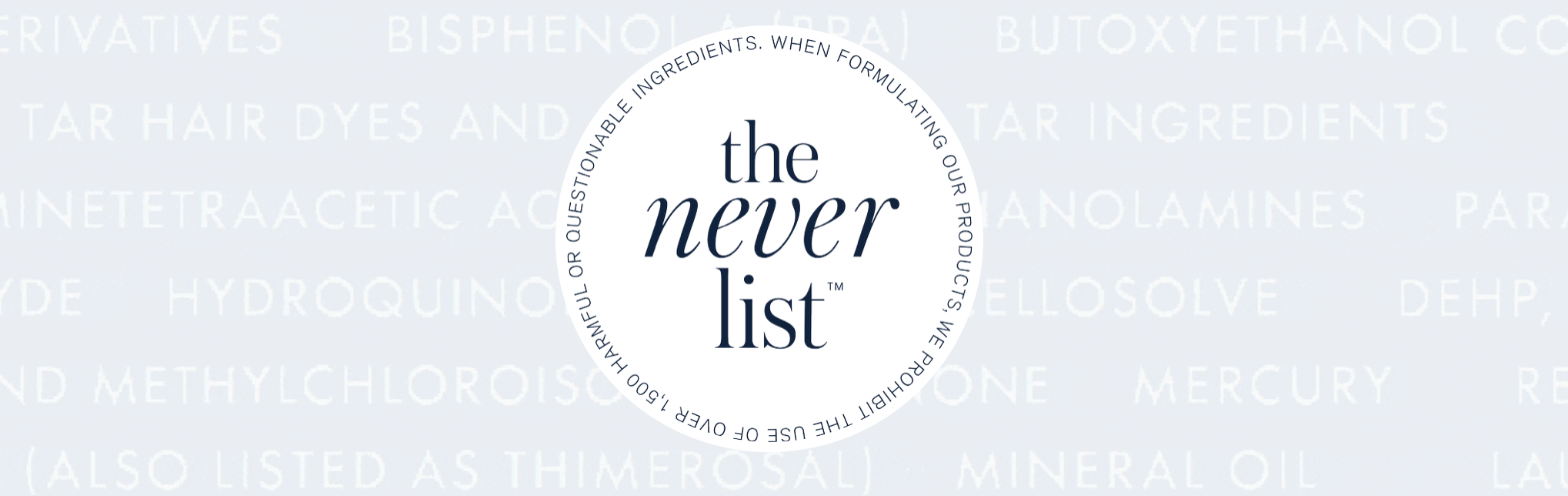 "Created by Beauty Counter, ""The Never List"" simplifies shopping by sharing 17 toxic ingredients that should never be in your cosmetics."