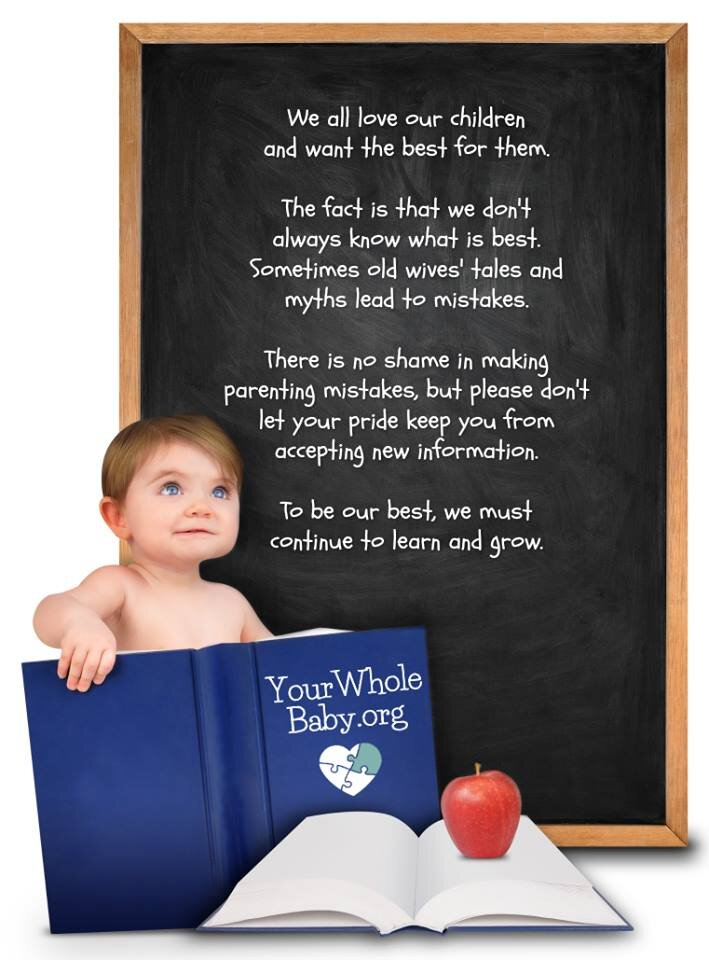 "A baby sits holding a book titled ""YourWholeBaby.org."" A chalkboard behind him reads: ""We all love our children and want the best for them. The fact is that we don't always know what is best. Sometimes old wives' tales and myths lead to mistakes. There is no shame in making parenting mistakes, but please don't let your pride keep you from accepting new information. To be our best, we must continue to learn and grow."""
