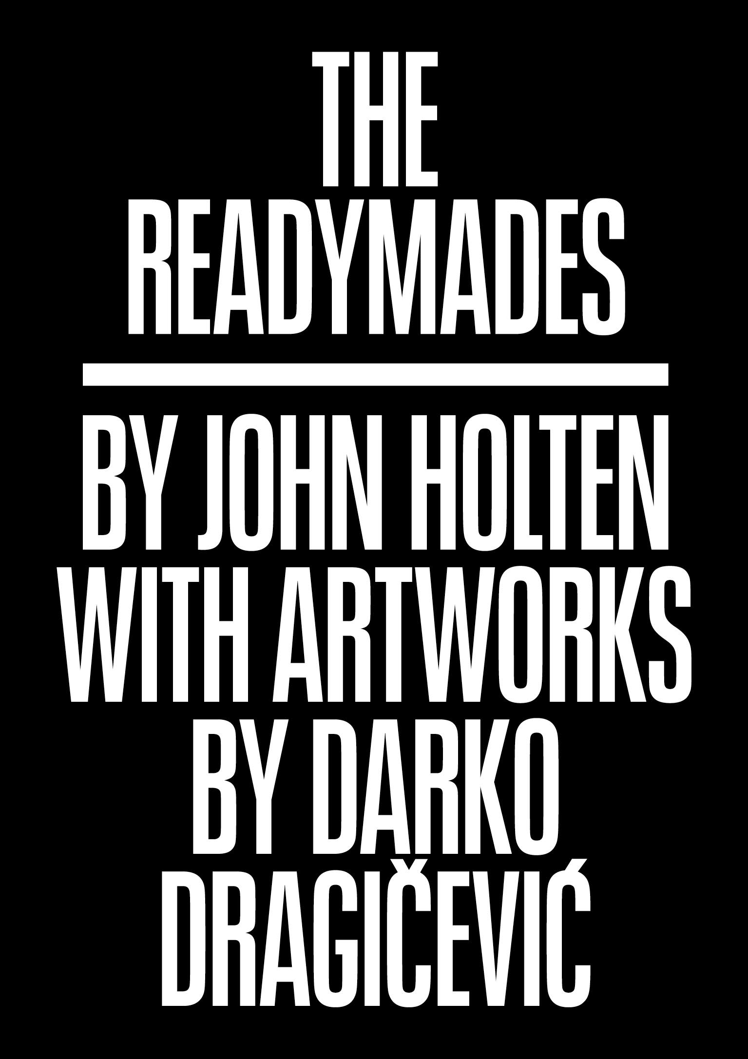 The Readymades - By John HoltenWith artwork by Darko DragičevićBook design by FUK Laboratories Berlin127 x 184 mm 340 pages, 32 b&w ill., softcover dustjacket ISBN: 978-3-943196-00-9€15
