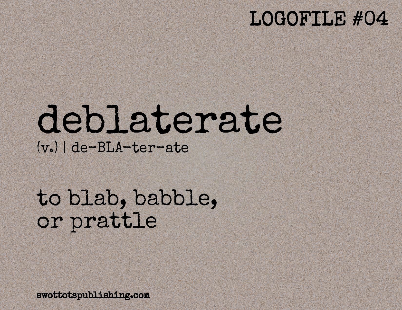 STP Logofile #04 | deblaterate (v.)
