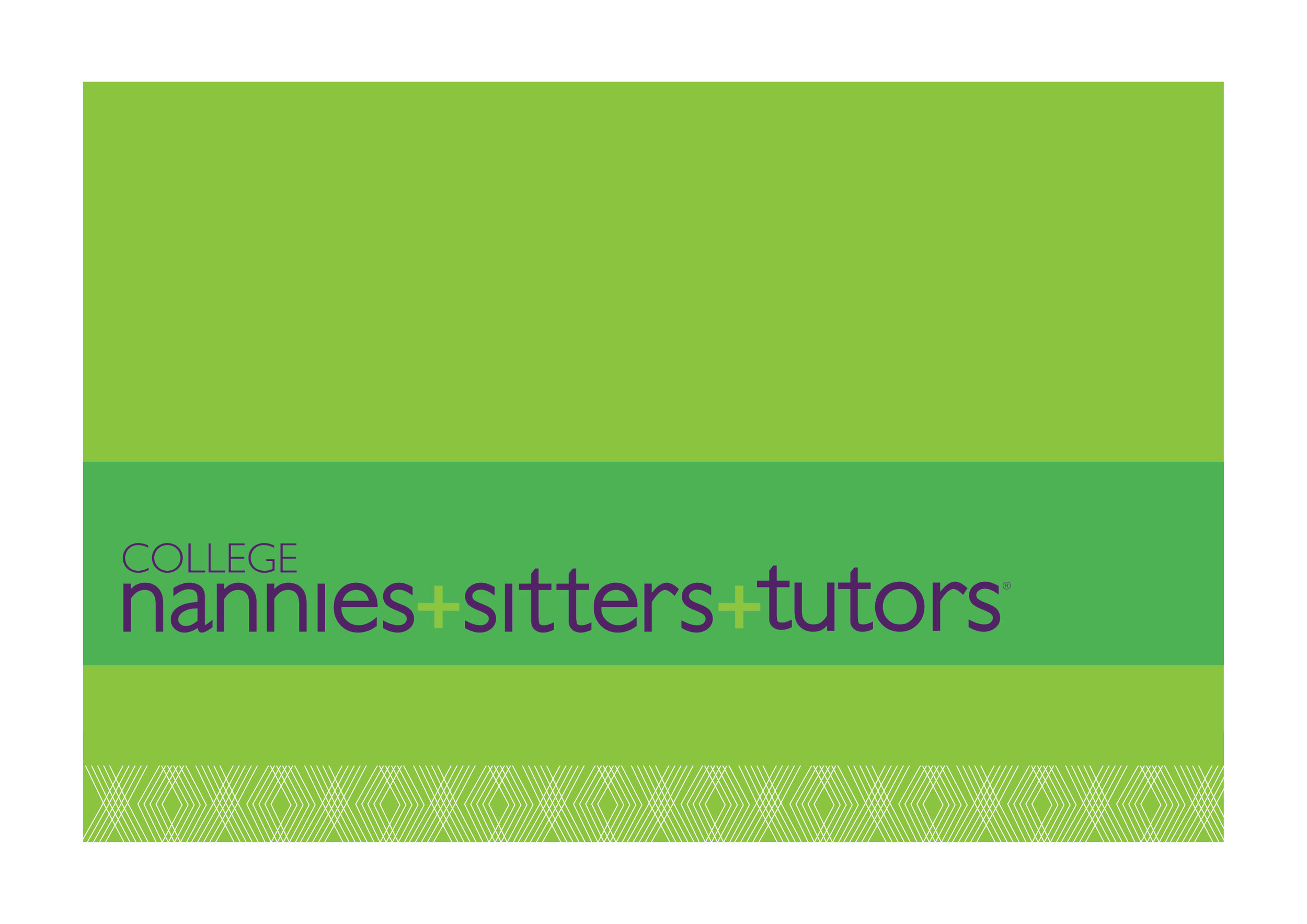 COLLEGE NANNIES + TUTORS + SITTERS   Visual brand refresh for each business line | Creative marketing campaigns for each business line | Template system for direct mail, digital and print   advertising, flyers, social media | Style guidelines       At home, Mom is CEO—and with busy work, school and activity schedules, that's no small job. Our creative puts an engaging new spin on a tried-and-true solution: Professional tutors and kid-care experts who know how to help Mom succeed.