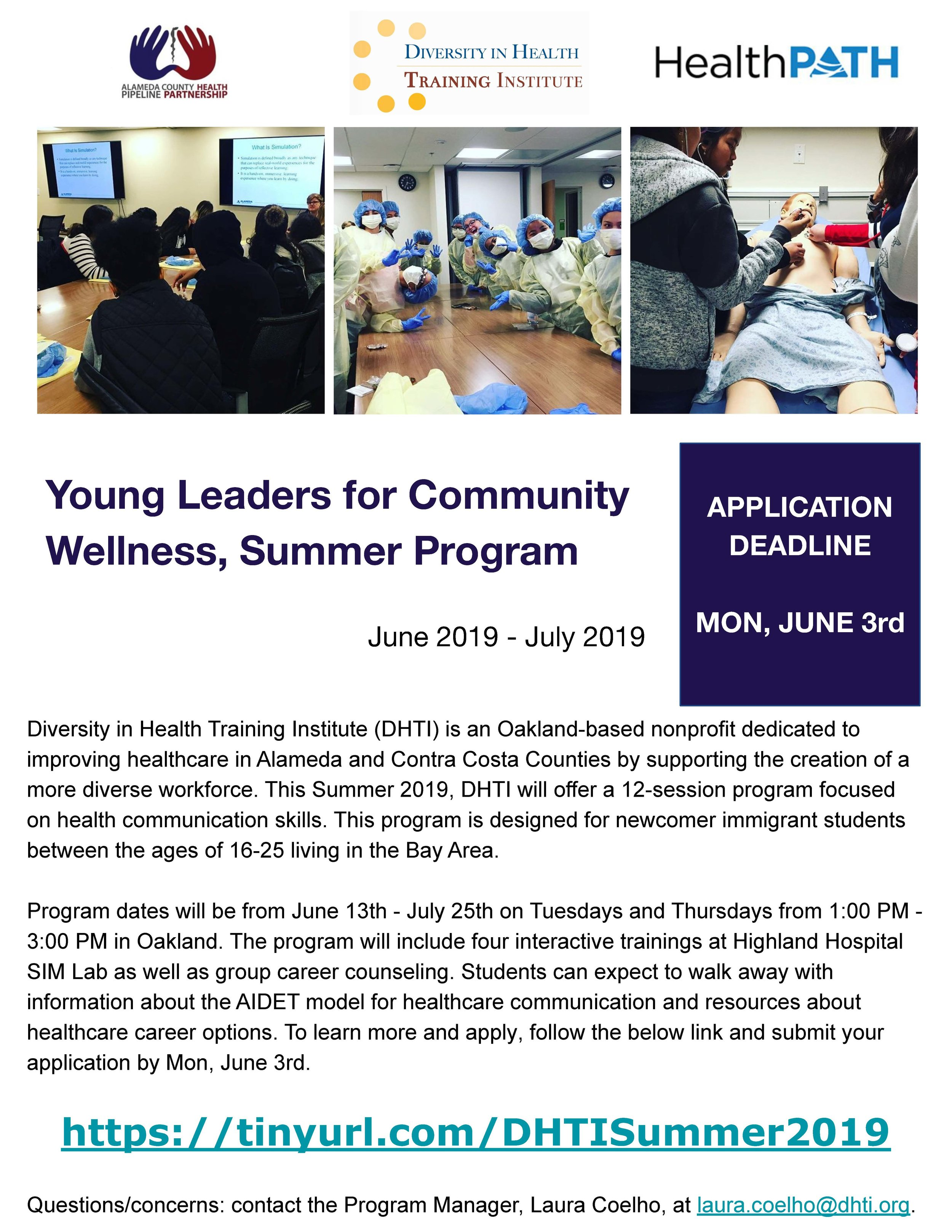 YL4CW Summer Program - Diversity in Health Training Institute (DHTI) is an Oakland-based nonprofit dedicated to improving healthcare in Alameda and Contra Costa Counties by supporting the creation of a more diverse workforce. This Summer 2019, DHTI will offer a 12-session program focusedon health communication skills. This program is designed for newcomer immigrant students between the ages of 16-25 living in the Bay Area.Program dates will be from June 13th - July 25th on Tuesdays and Thursdays from 1:00 PM -3:00 PM in Oakland. The program will include four interactive trainings at Highland HospitalSIM Lab as well as group career counseling. Students can expect to walk away with information about the AIDET model for healthcare communication and resources abouthealthcare career options.To learn more and apply, follow the below link and submit your application by Mon, June 3rd.https://tinyurl.com/DHTISummer2019Questions/concerns: contact the Program Manager, Laura Coelho, at laura.coelho@dhti.org.