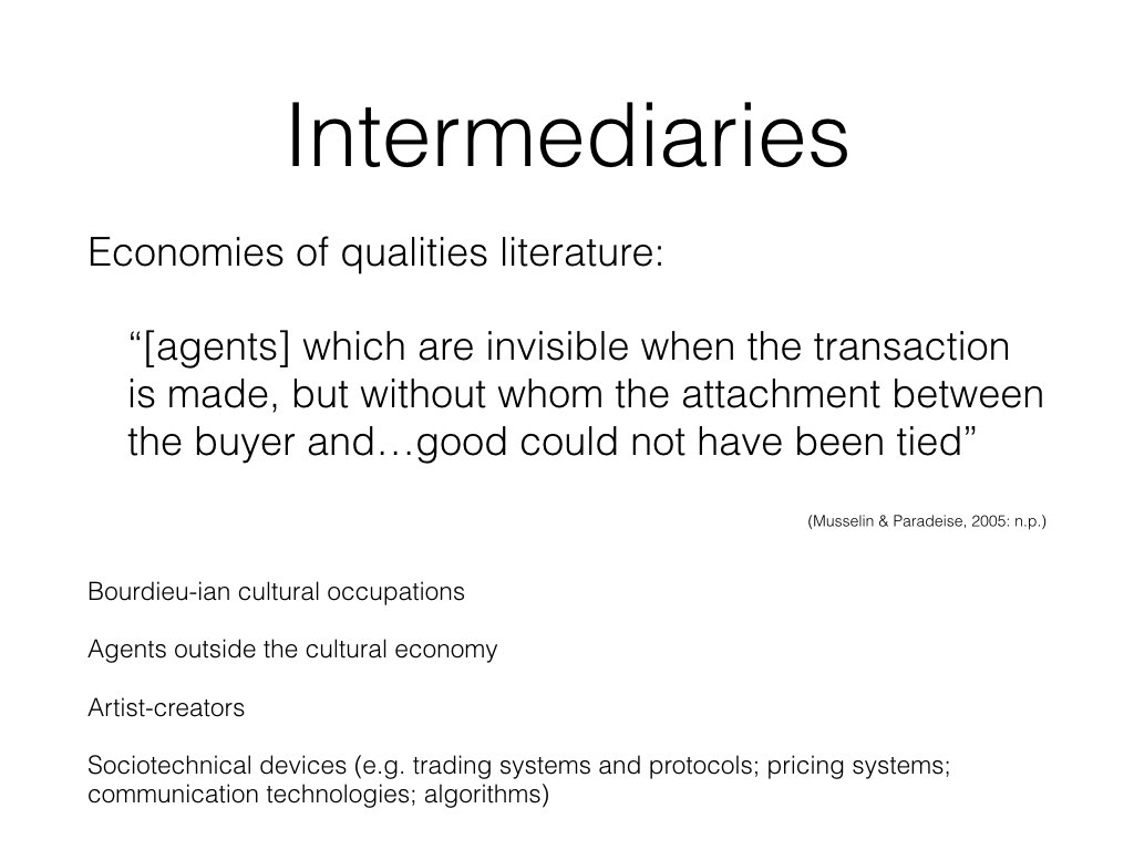 "The economies of qualities literature moves away from confusing occupational perspectives to focus on the network of agents influencing a consumer's decisions to highlight those 'which are invisible when the transaction is made, but without whom the attachment between the buyer and the then objectified and individualized new good could not have been tied' (Musselin & Paradeise, 2005: n.p.).  These actors include Bourdieusian cultural intermediaries, those outside the cultural economy and even artists themselves taking on the functions of cultural intermediaries as a result of disintermediation (Kribs, 2016). Actors also include sociotechnical devices such as trading systems and protocols (Muniesa, Millo & Callon, 2007), pricing systems (Caliskan, 2007), communication technologies (Preda, 2006) and algorithms (McFall, 2014), which in the process of communicating information make quantitative and qualitative qualifications about products that influence purchasing decisions and consumption behaviours.  Widening the notion of who and what mediates products helps move away work that, to quote McFall ""get[s] carried away with … symbolism, signification and taste-making at the expense of the more mundane work involved in market-making"". This work also opens up the possibility of cultural intermediation combined simultaneously with other forms of mediation - in a paper on crowd-patronage i wrote last year, i make the case that Patreon and similar platforms act simultaneously as cultural intermediaries, regulatory intermediaries and financial intermediaries."