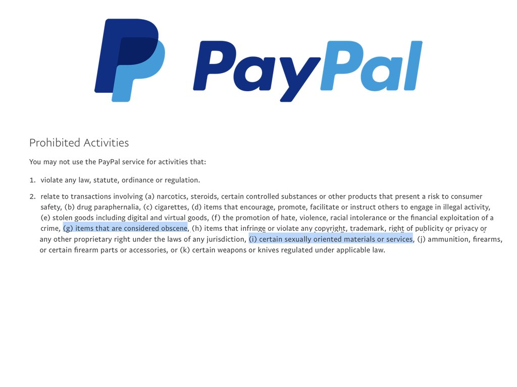 PayPal's terms and conditions, for example, prohibit use of its service for 'items that are considered obscene...[and] certain sexually oriented materials or services'.  The vagueness of this clause makes it open to interpretation, and in 2014 it resulted in PayPal stopping patrons from using its service to support artist-creators producing adult content. To stop users' money from being frozen, Patreon had to change the URLs of all NSFW artist-creators and make their pages private, and patrons using PayPal to support these artist-creators had to switch to pledging with credit cards. Because of a clash of operational logics, Patreon had to comply with PayPal's rules and regulations even through there wasn't any technical interpenetration.