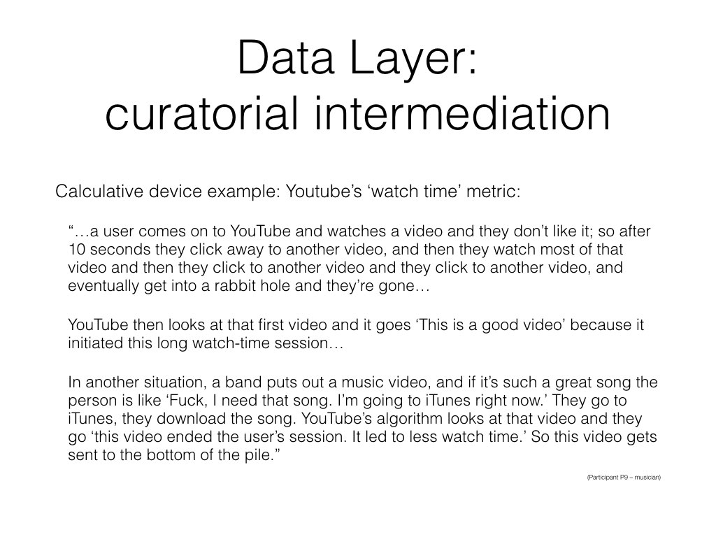 YouTube's data layer is mature and thick, but that doesn't necessarily lead to more sophisticated curation.  A key calculative device for YouTube in this process is 'watch time', defined as '[t]he amount of time that a viewer has watched a video'. Participants familiar with this metric explained that is it is more complex than that: