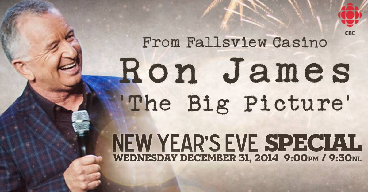 From Fallsview Casino      RON JAMES      'The Big Picture'             Airing New Year's Eve       Wednesday, December 31, 2014 – 9:00 pm (9:30 pm NT) on CBC-TV                 The 'Big Picture' finds RON JAMES delivering his poetically charged brand of funny as he continues his search for sanity in these days of constant, dizzying change on our rapidly spinning planet.    Observations on the 'everyday' from stocking up for the 'end times' at Costco and twits on Twitter to the whiplash-inducing Orwellian 'double speak' of corporate spin, that has Big Oil selling 'spills' as an economic boon and trendy juice bars selling goji berry kale smoothies as a short cut to immortality!    Ron will weigh in on the fall of Mike Duffy, the rise of Netflix, and the sequel no one saw coming, 'Iraq 2: The Redeployment'. He'll also talk about the new super-villain at the table –  sugar , hockey vs. soccer, and his own well-meaning but doomed attempts to 'take time for mindfulness' while keeping half a dozen plates in the air at the daily circus of multi-tasking.    With our privacy on the endangered list and most people thinking 'Big Brother' is just a show about horny twenty-something fame junkies holed up in a condo, Ron looks at our 'text you later' culture where someone with 2000 Facebook 'friends' can still be alone on a Saturday night, and authentic human contact is becoming rare as unicorn milk.    In this age of technology, with our digital existence quickly outpacing our analog lives, Ron wonders if we've become so focused on the small screen in the palm of our hand, that we're missing the 'big picture' all around us. Then he shares his realization – discovered while stranded in 'middle of nowhere' Montana on a summertime road-trip - that sometimes the journey you get isn't always the one you went looking for.