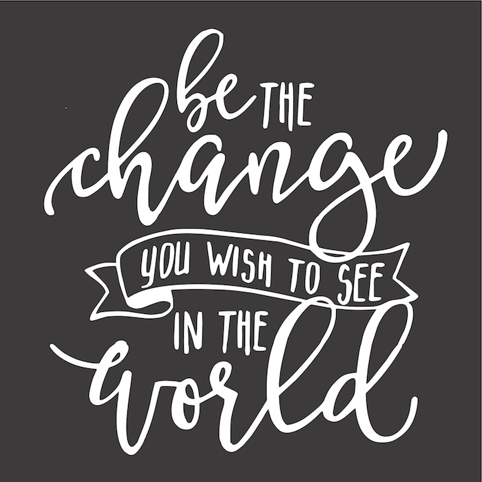 be the change you widh to see in the world.jpg