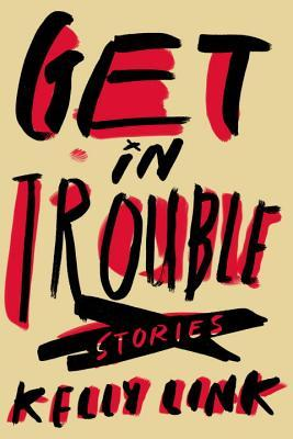 Get in Trouble, Stories   by Kelly Link
