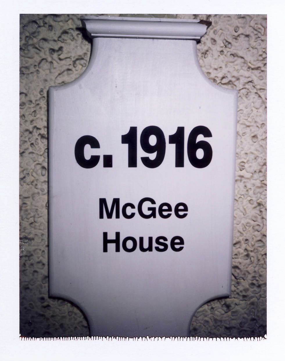The McGee House - Next to the front door hangs this sign. The McGees were the first real owners of the home. What's amusing about the sign is that it often confuses visitors. First of all, they think the date, 1916, refers to the house address. If that doesn't confuse them the name McGee does. This never occurred to me since I always followed Kim and took it for granted that she knew where her dad lived.