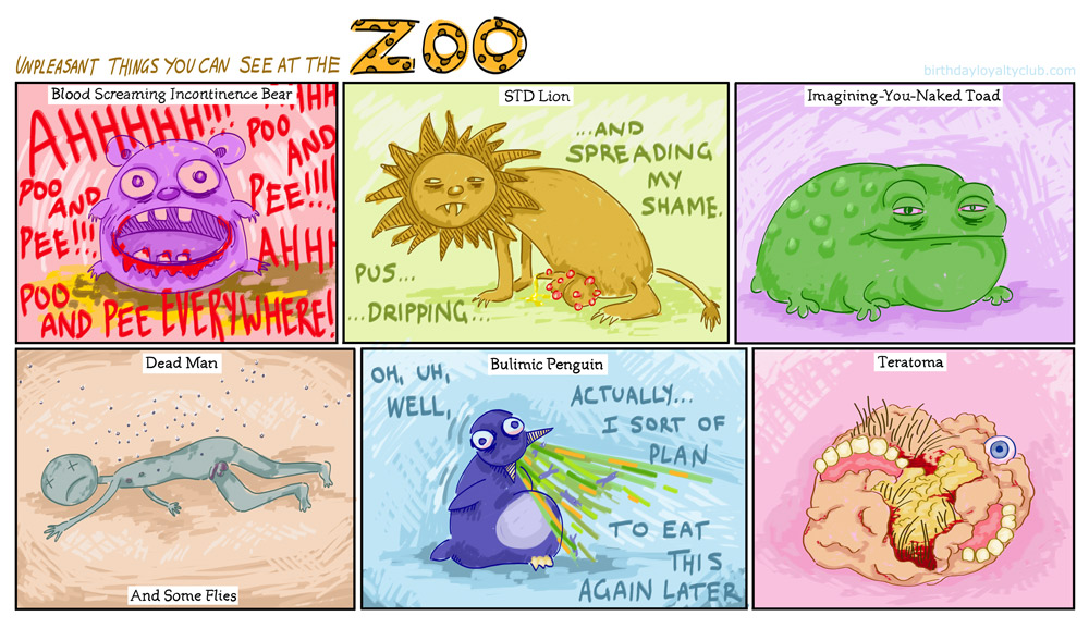 There are so many unpleasant things you can see at the zoo! You can see a blood screaming incontinence bear, or an STD lion, or a sleazy toad, or a dead man, or a bulimic penguin, or a teratoma.
