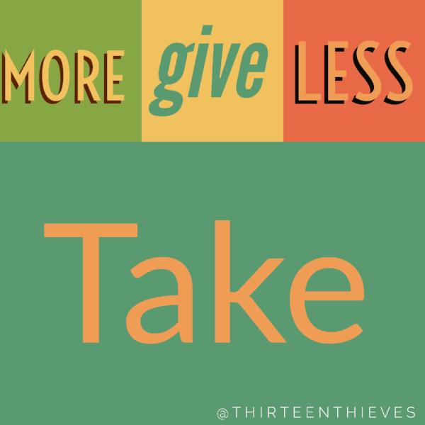 Give More Than You Take Thirteen Thieves Blog