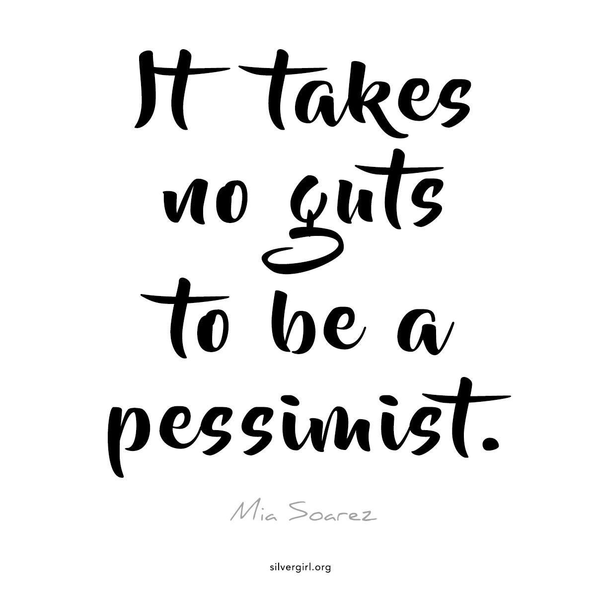 It takes no guts to be a pessimist. - Mia Soarez