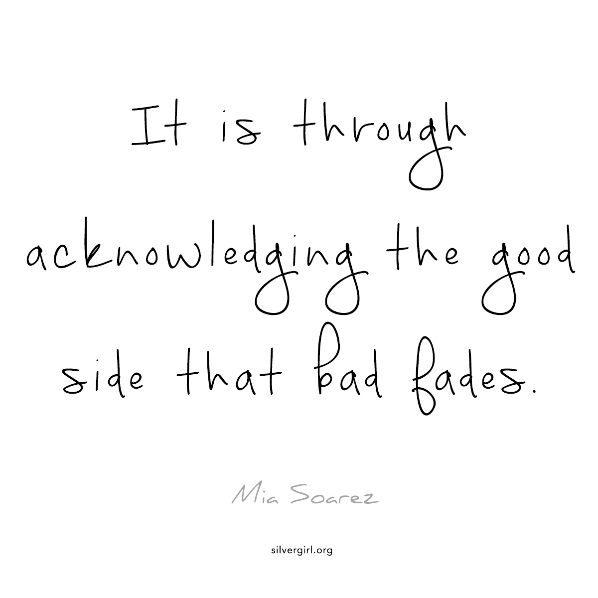 It is through acknowledging the good side that the bad fades. - Mia Soarez