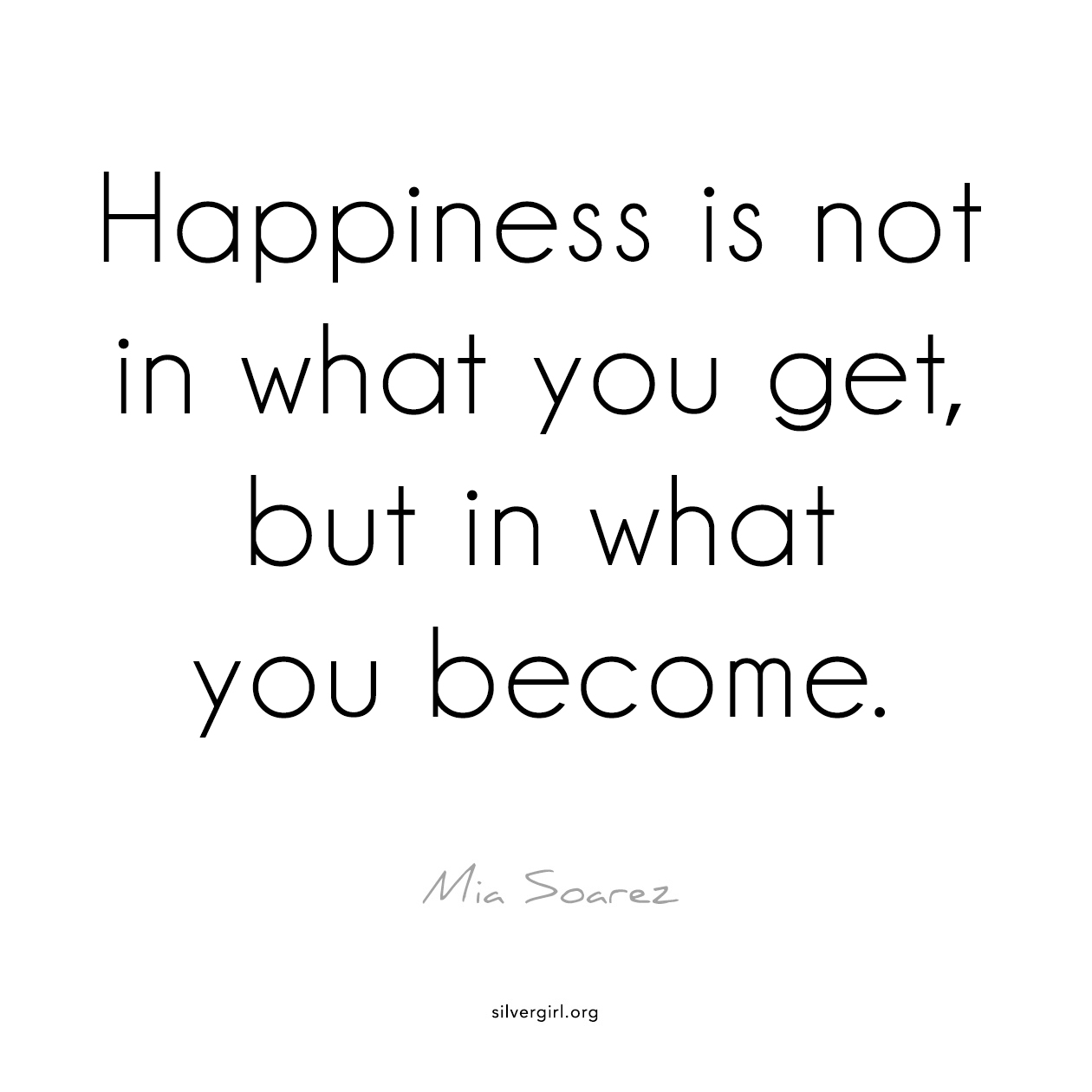 Happiness is not in what you get, but in what you become. - Mia Soarez