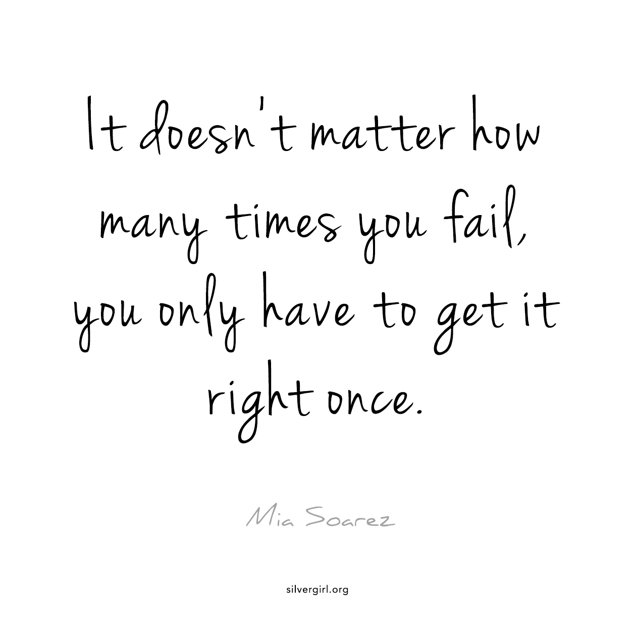 It doesn't matter how many time you fail, you only have to get it right once. - Mia Soarez