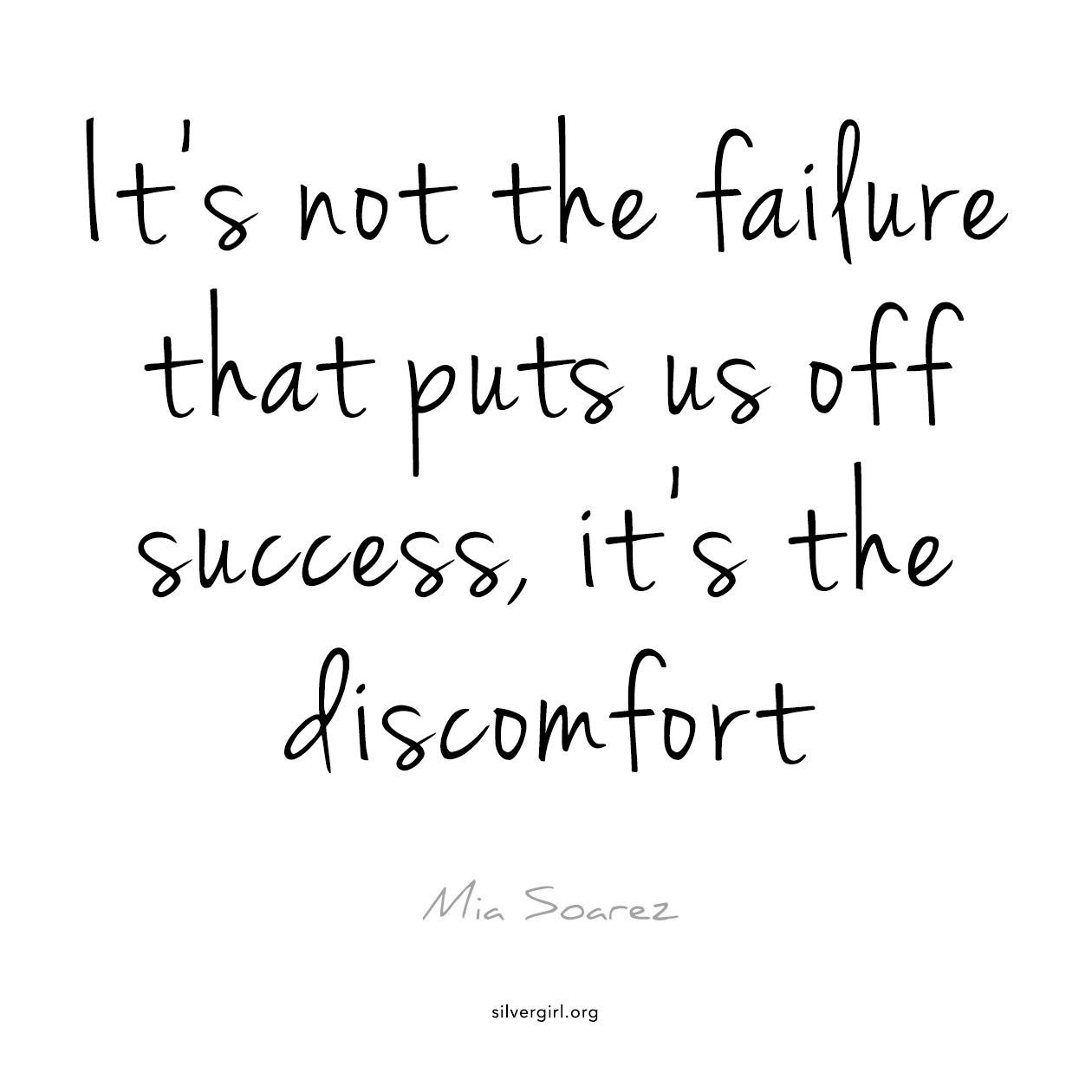 It's not the failure that puts us off success, it's the discomfort - Mia Soarez