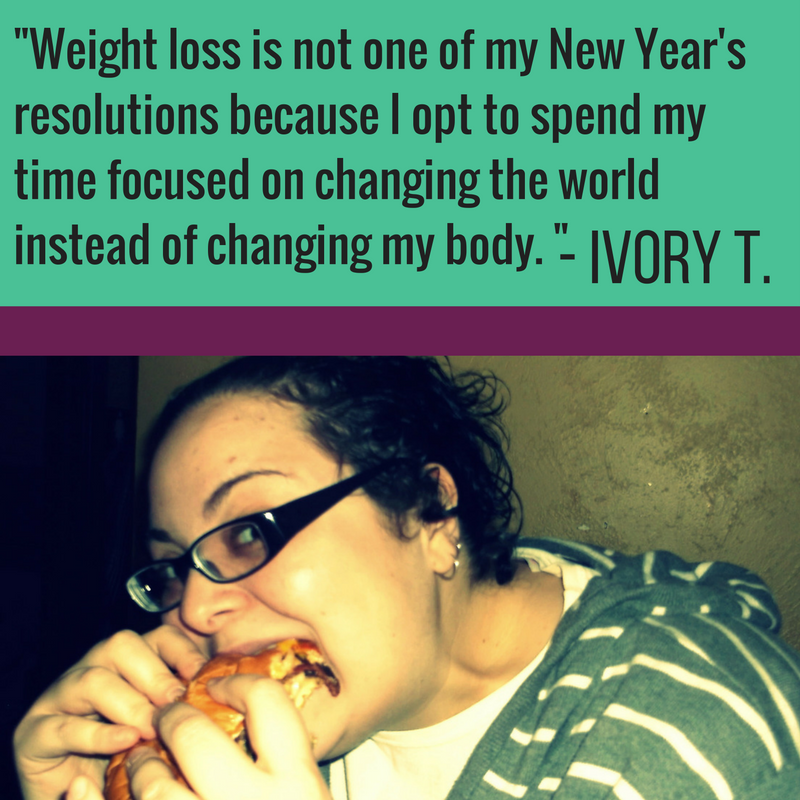 Weight loss is not one of my New Year's resolutions because I opt to spend my time focused on changing the world instead of changing my body.    All of the energy that is usually invested in weight loss goals can be more fruitfully spent working toward social justice and equity, including the elimination of prejudice toward fat people. My vision for the future doesn't involve a thinner me; it involves a more just and caring society.