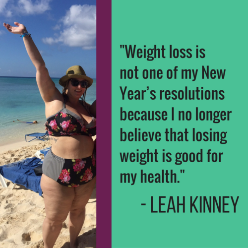 """Weight loss is not one of my New Year's resolutions because I no longer believe that losing weight is good for my health.   For as long as I can remember (even as young as 11 or 12), I have been striving to have the kind of life I wanted, and I believed the only way that I would achieve such a life was to look a certain way and weigh no more than a certain amount. As soon as my body started looking different than what I had pictured for myself (based largely on societal standards), I began to hate my body. This started at age 12 and is still something that I struggle with every day at age 33.   For over 20 years, I dedicated my life to dieting. I knew that if I could just lose weight, be smaller, thinner, prettier… that I would be a better partner, a better sister and a better mom (someday). And as it is with 98% of people that diet, I gained any weight that I lost, and more with each ""failed"" attempt.   The number on the scale and the never-ending quest to have the ""magical life"" I wanted, coupled with the certain shame and self-hate that followed each weight loss attempt, triggered a vicious eating disorder that I am still fighting. The diet-shame cycle also caused depression and anxiety disorders that will likely remain with me throughout my life.   Everything changed for me when I decided that I was enough as I am, a fat woman. Embracing and loving my body the way it is today – every day – however that may be – has allowed me to live a life that I didn't think was possible. I am a much heathier (and happier!) fat woman than I ever was when I was a fat-but-I'm-trying woman. The magical life that I strived so long for was here waiting for me the entire time. I am loving every FAT second of it!""  — Leah Kinney"