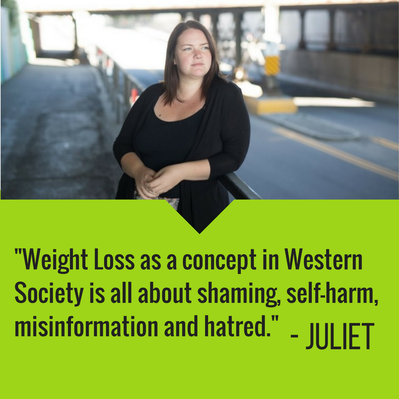 """Weight Loss as a concept in Western Society is all about shaming, self-harm, misinformation and hatred. I choose this year, and all years, to lead with self-care and health in mind and to love myself and others, in all beautiful shapes and sizes, at all points in our self-care journeys. ""  — Juliet"