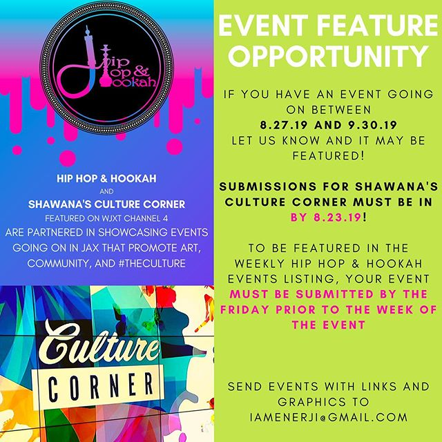 EVENT FEATURE TIME!! As you know, @HipHopAndHookah publishes a weekly listing every Tuesday of events going on in JAX that promote art, community, and #TheCulture. Last month we partnered with @ShawanaBrooks to help showcase even more events during her new monthly segment broadcast on @News4Jax called Shawana's Culture Corner! Check the details on the flyer and if you have an event going on between 8.27.19 and 9.30.19 - let us know! Your event could get featured on the show airing NEXT WEEK or the blog published WEEKLY.  SUBMISSIONS FOR SHAWANA'S CULTURE CORNER MUST BE IN BY TOMORROW 8.23.19!  To be featured in the weekly Hip Hop & Hookah events listing, your event MUST be submitted BY THE FRIDAY PRIOR to the week of the event!  Please send event links and graphics to  iAmEnerJi@gmail.com