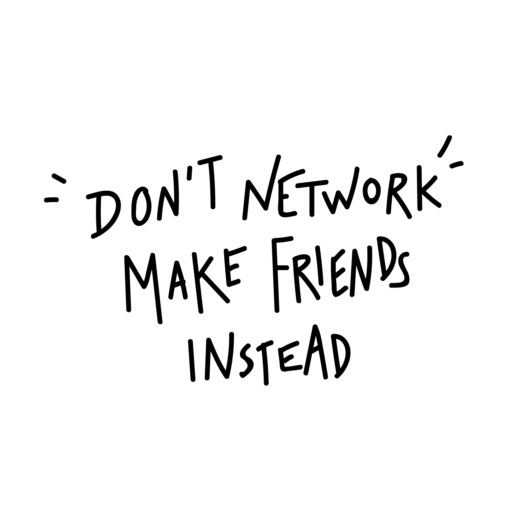 Don't Network, Make Friends Instead-01 white-01-01.png