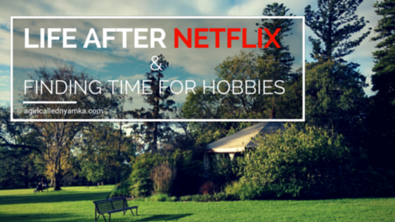 Life after Netflix and Finding Time for Hobbies