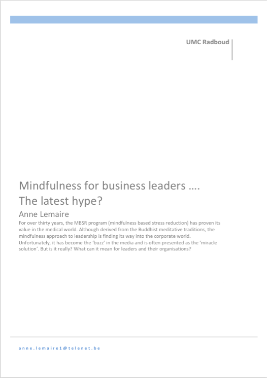 by Anne Lemaire   For over thirty years, the MBSR program (mindfulness based stress reduction) has proven its value in the medical world. Although derived from the Buddhist meditative traditions, the mindfulness approach to leadership is finding its way into the corporate world. Unfortunately, it has become the 'buzz' in the media and is often presented as the 'miracle solution'. But is it really? What can it mean for leaders and their organisations?